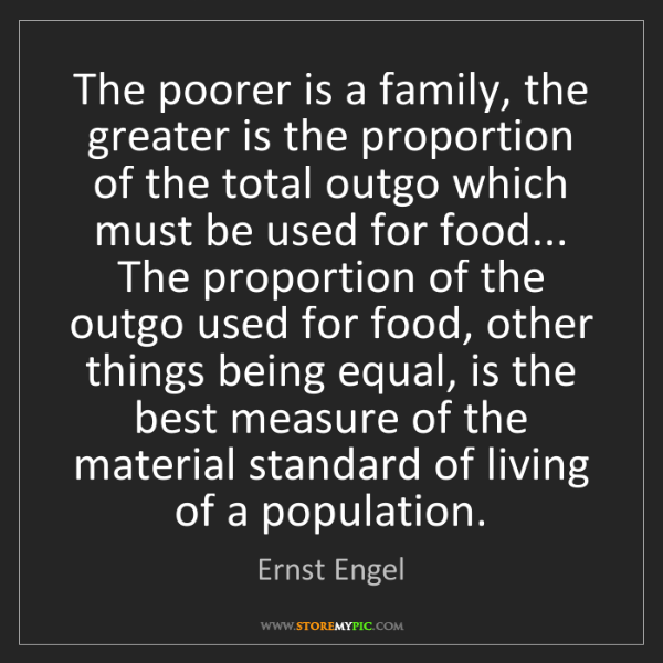 Ernst Engel: The poorer is a family, the greater is the proportion...