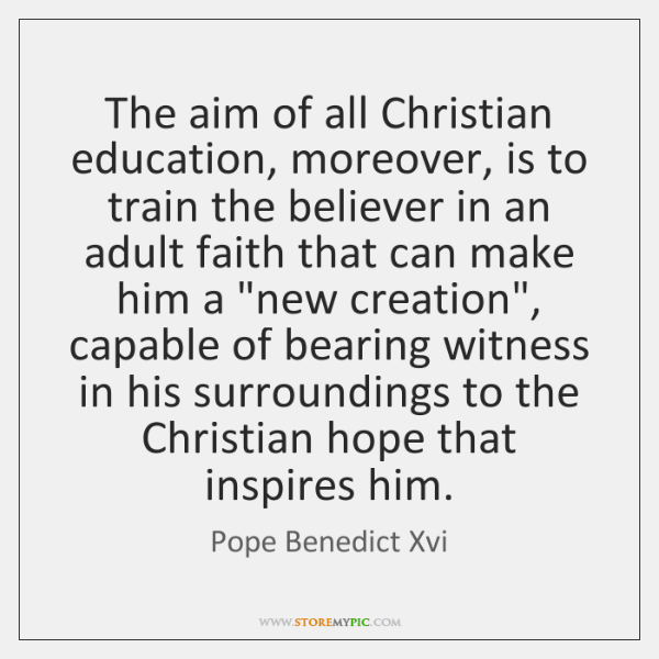 The aim of all Christian education, moreover, is to train the believer ...