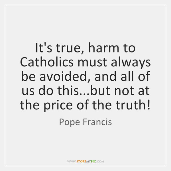 It's true, harm to Catholics must always be avoided, and all of ...