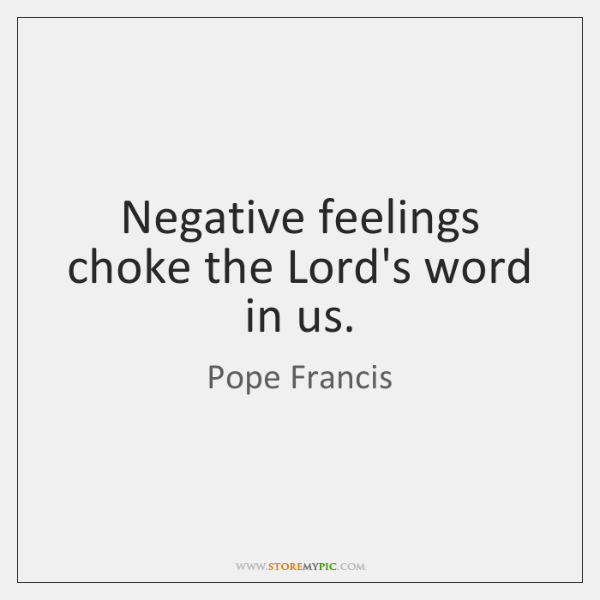 Negative feelings choke the Lord's word in us.