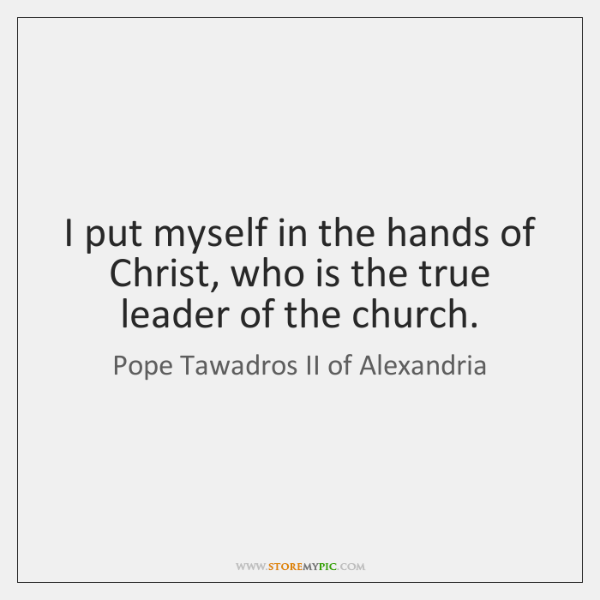 I put myself in the hands of Christ, who is the true ...