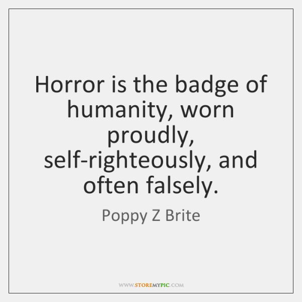 Horror is the badge of humanity, worn proudly, self-righteously, and often falsely.