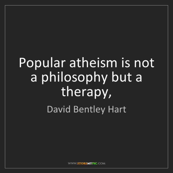 David Bentley Hart: Popular atheism is not a philosophy but a therapy,