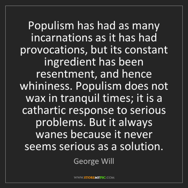 George Will: Populism has had as many incarnations as it has had provocations,...