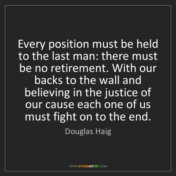 Douglas Haig: Every position must be held to the last man: there must...
