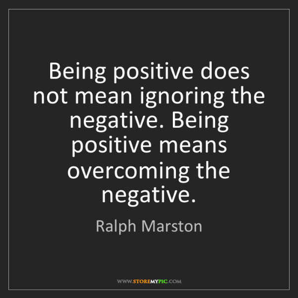 Ralph Marston: Being positive does not mean ignoring the negative. Being...
