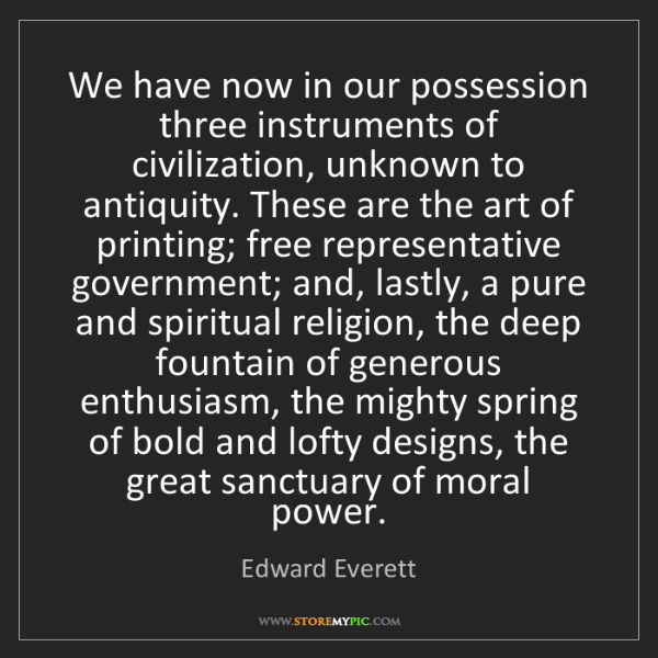 Edward Everett: We have now in our possession three instruments of civilization,...