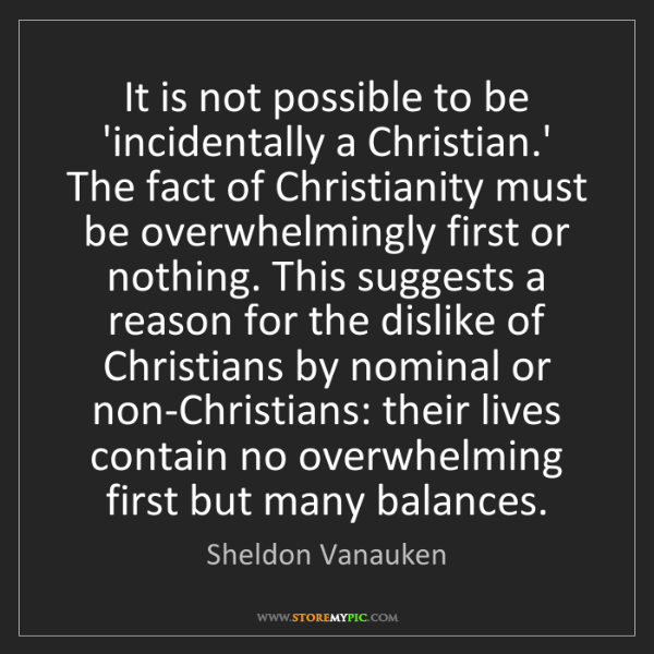 Sheldon Vanauken: It is not possible to be 'incidentally a Christian.'...