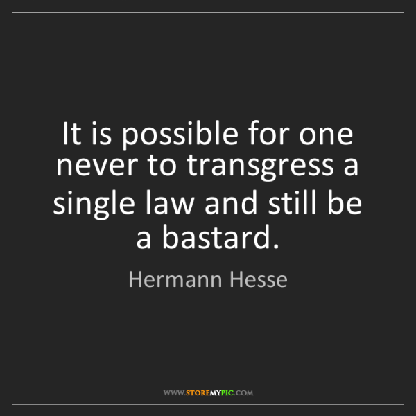 Hermann Hesse: It is possible for one never to transgress a single law...