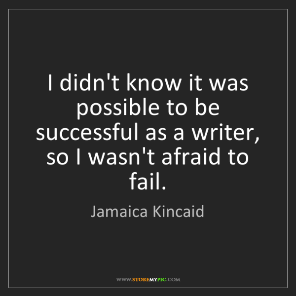 Jamaica Kincaid: I didn't know it was possible to be successful as a writer,...