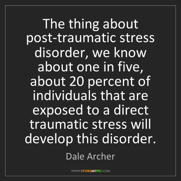 Dale Archer: The thing about post-traumatic stress disorder, we know...