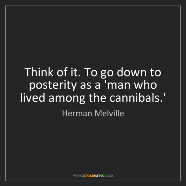 Herman Melville: Think of it. To go down to posterity as a 'man who lived...