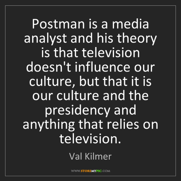 Val Kilmer: Postman is a media analyst and his theory is that television...