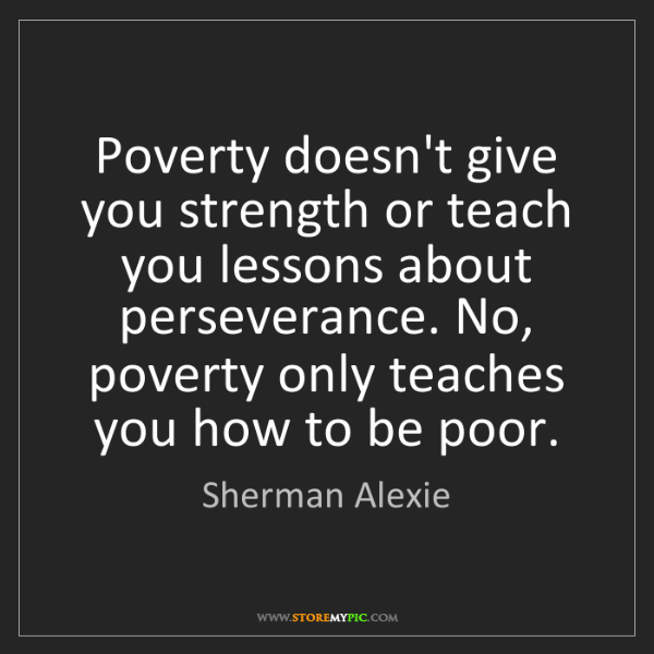 Sherman Alexie: Poverty doesn't give you strength or teach you lessons...