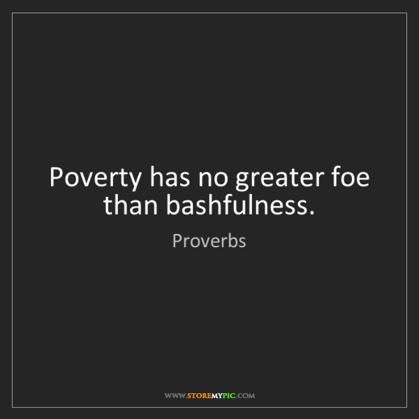Proverbs: Poverty has no greater foe than bashfulness.