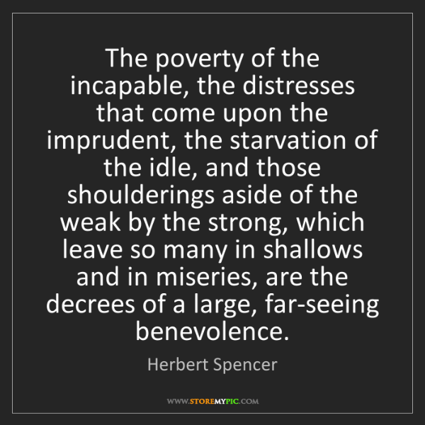 Herbert Spencer: The poverty of the incapable, the distresses that come...