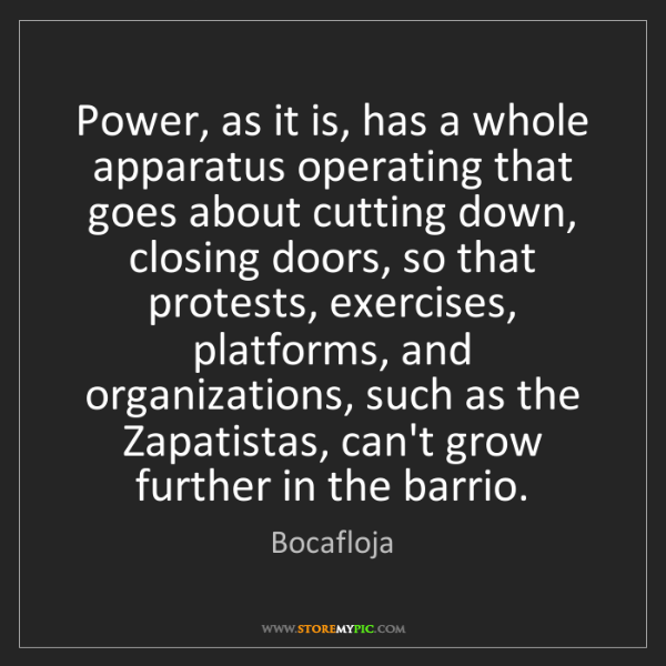 Bocafloja: Power, as it is, has a whole apparatus operating that...