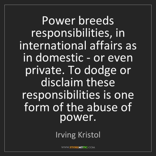 Irving Kristol: Power breeds responsibilities, in international affairs...