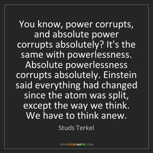 Studs Terkel: You know, power corrupts, and absolute power corrupts...