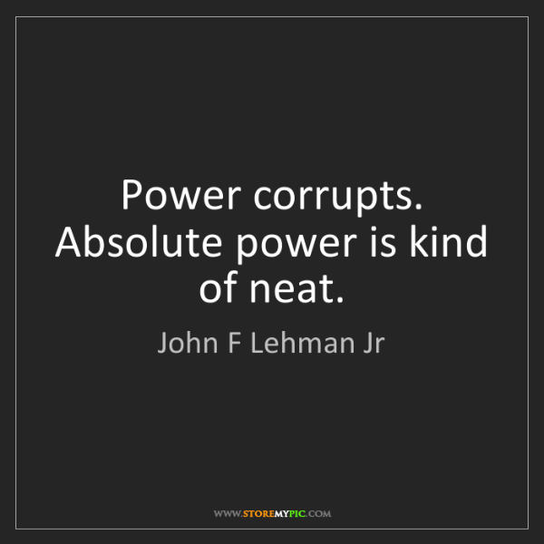 John F Lehman Jr: Power corrupts. Absolute power is kind of neat.