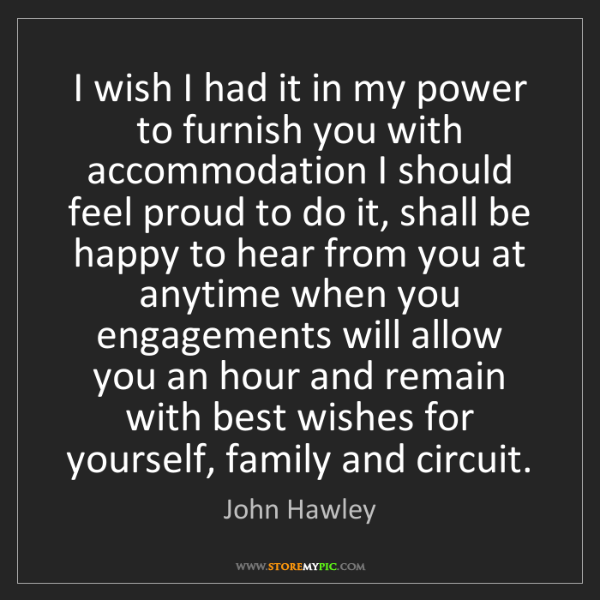 John Hawley: I wish I had it in my power to furnish you with accommodation...