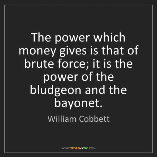 William Cobbett: The power which money gives is that of brute force; it...