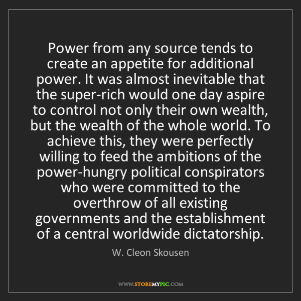 W. Cleon Skousen: Power from any source tends to create an appetite for...