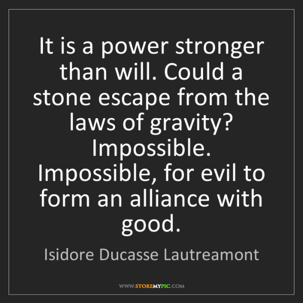 Isidore Ducasse Lautreamont: It is a power stronger than will. Could a stone escape...