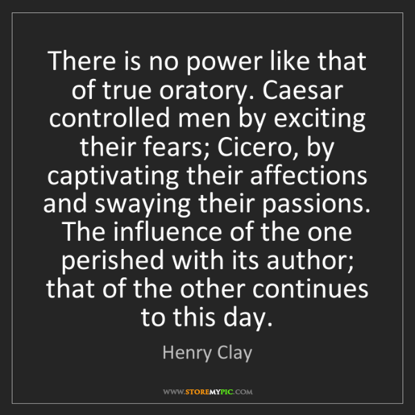 Henry Clay: There is no power like that of true oratory. Caesar controlled...