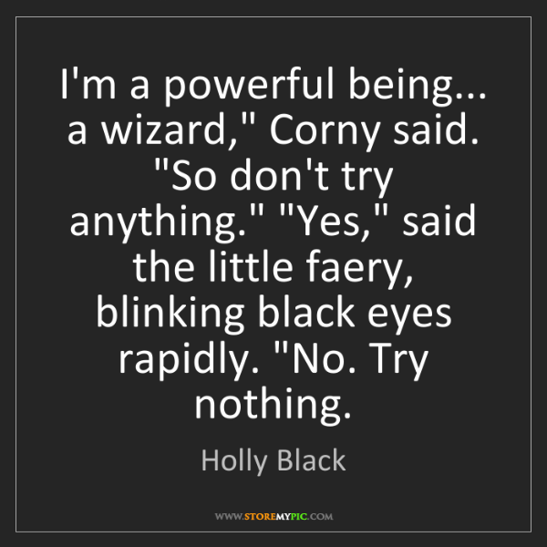 """Holly Black: I'm a powerful being... a wizard,"""" Corny said. """"So don't..."""