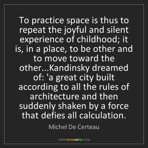 Michel De Certeau: To practice space is thus to repeat the joyful and silent...