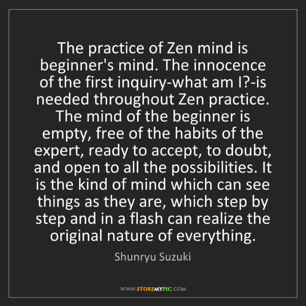 Shunryu Suzuki: The practice of Zen mind is beginner's mind. The innocence...