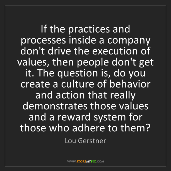 Lou Gerstner: If the practices and processes inside a company don't...