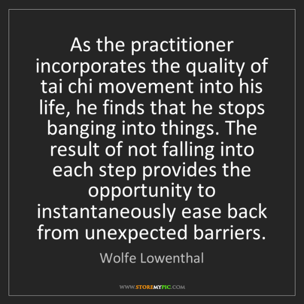 Wolfe Lowenthal: As the practitioner incorporates the quality of tai chi...