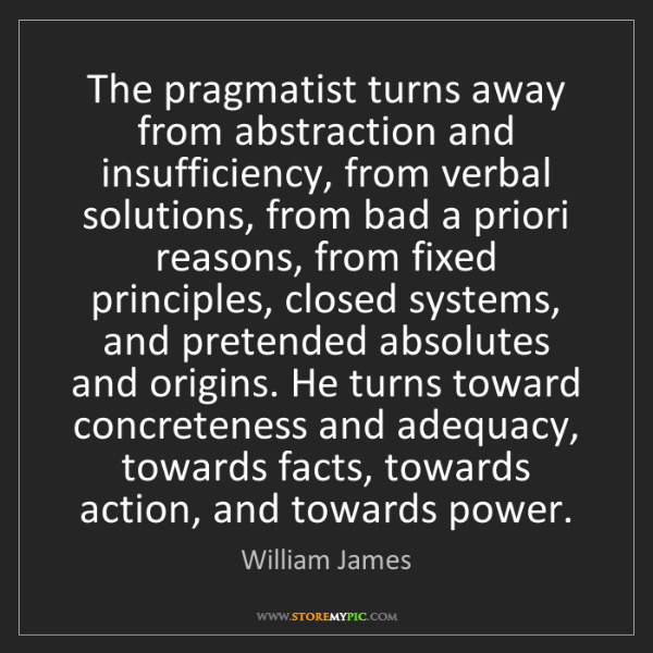 William James: The pragmatist turns away from abstraction and insufficiency,...