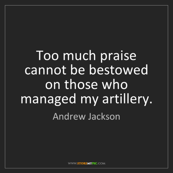 Andrew Jackson: Too much praise cannot be bestowed on those who managed...