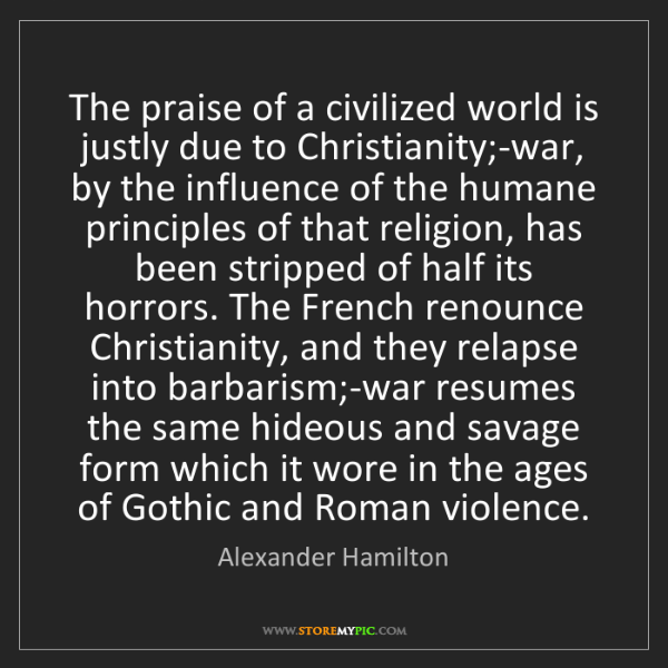 Alexander Hamilton: The praise of a civilized world is justly due to Christianity;-war,...