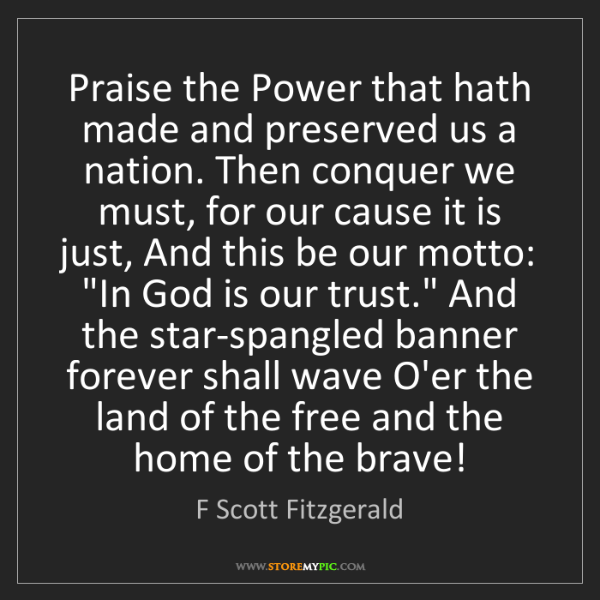 F Scott Fitzgerald: Praise the Power that hath made and preserved us a nation....