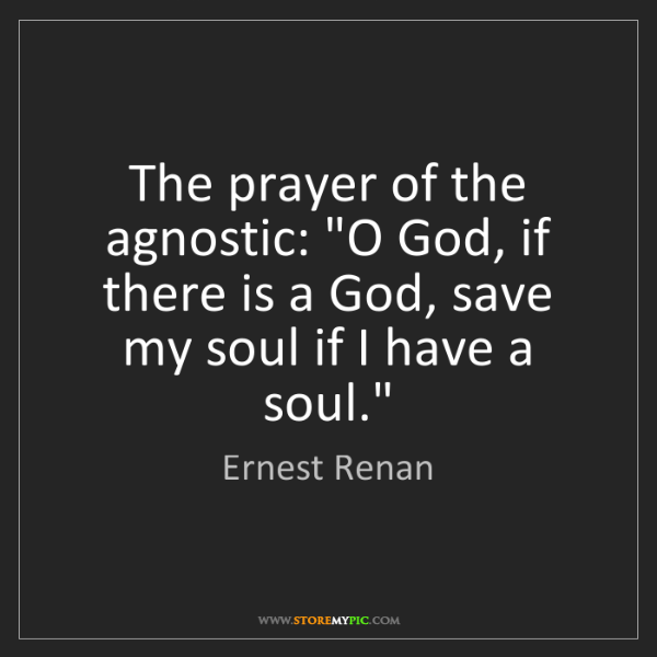 """Ernest Renan: The prayer of the agnostic: """"O God, if there is a God,..."""