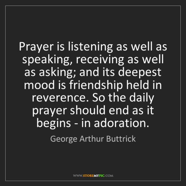 George Arthur Buttrick: Prayer is listening as well as speaking, receiving as...