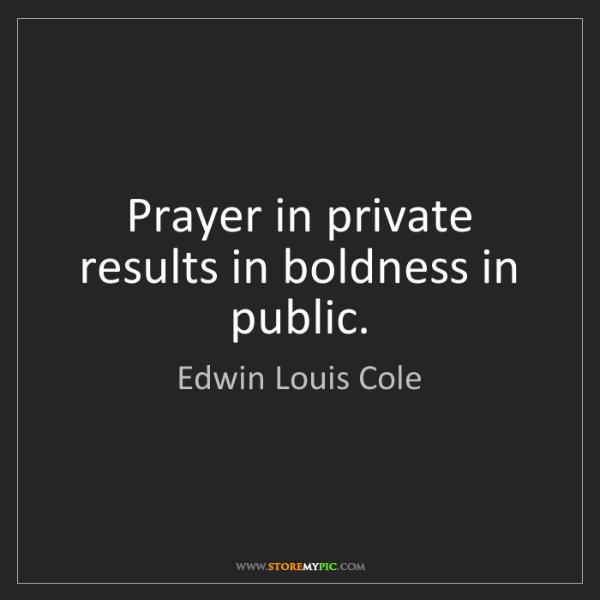 Edwin Louis Cole: Prayer in private results in boldness in public.