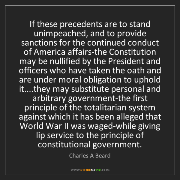 Charles A Beard: If these precedents are to stand unimpeached, and to...