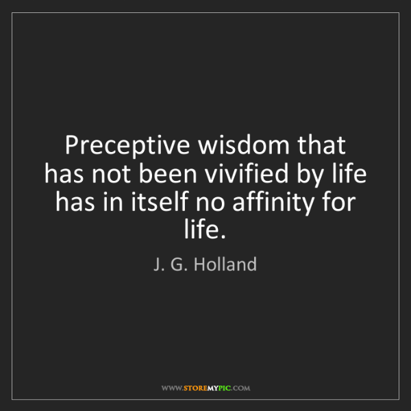 J. G. Holland: Preceptive wisdom that has not been vivified by life...