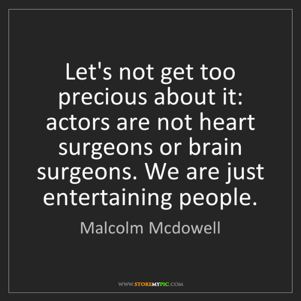 Malcolm Mcdowell: Let's not get too precious about it: actors are not heart...