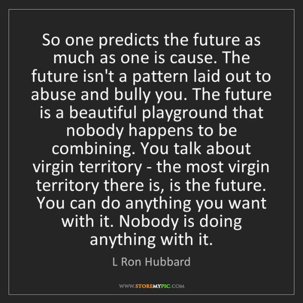 L Ron Hubbard: So one predicts the future as much as one is cause. The...