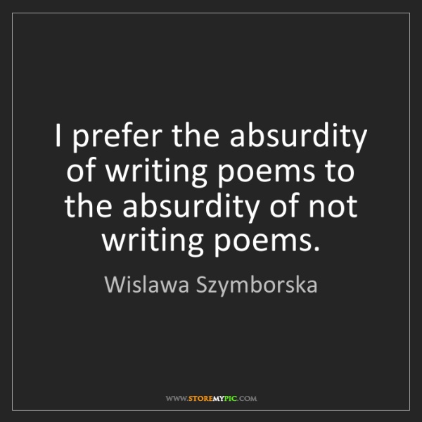 Wislawa Szymborska: I prefer the absurdity of writing poems to the absurdity...