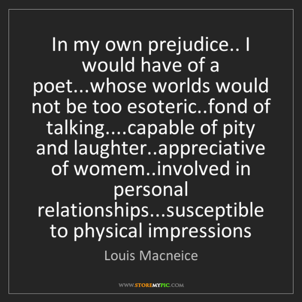 Louis Macneice: In my own prejudice.. I would have of a poet...whose...
