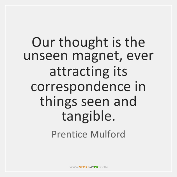 Our thought is the unseen magnet, ever attracting its correspondence in things ...