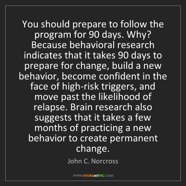 John C. Norcross: You should prepare to follow the program for 90 days....
