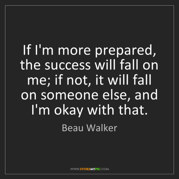 Beau Walker: If I'm more prepared, the success will fall on me; if...